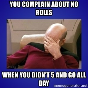 Picard facepalm  - You complain about no rolls When you didn't 5 and go all day