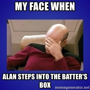 Picard facepalm  - My face when Alan steps into the batter's box