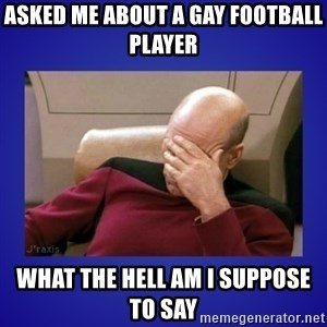 Picard facepalm  - asked me about a gay football player  what the hell am i suppose to say