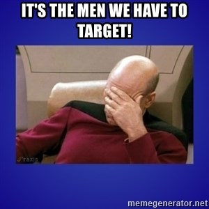 Picard facepalm  - it's the men we have to target!
