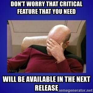 Picard facepalm  - Don't worry that critical feature that you need Will be available in the next release