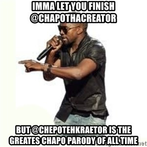 Imma Let you finish kanye west - IMMA LET YOU FINISH @CHAPOTHAcREATOR BUT @ChepoTehKraetor IS THE GREATES CHAPO PARODY OF ALL TIME