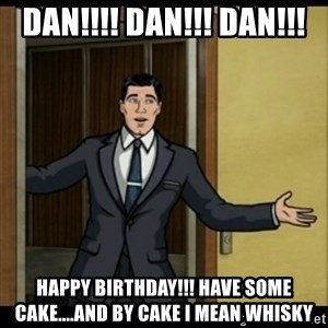 Archer Birthday Boy - Dan!!!! Dan!!! Dan!!! HAPPY BIRTHDAY!!! have some cake....and by cake I mean whisky