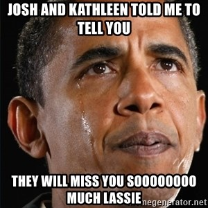 Obama Crying - josh and kathleen told me to tell you they will miss you soooooooo much lassie