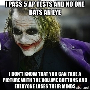 joker - I pass 5 ap tests and no one bats an eye  I don't know that you can take a picture with the volume buttons and everyone loses their minds