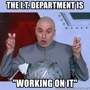 """Dr Evil meme - THE I.T. DEPARTMENT IS """"WORKING ON IT"""""""