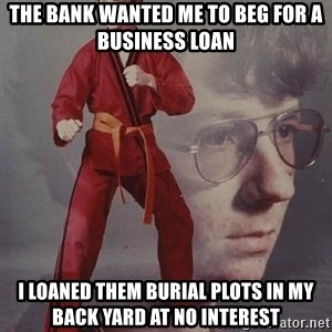 PTSD Karate Kyle - the bank wanted me to beg for a business loan I loaned them burial plots in my back yard at no interest