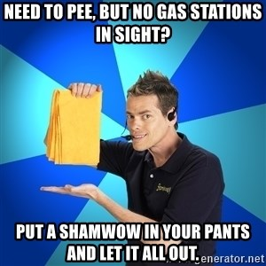 Shamwow Guy - need to pee, but no gas stations in sight? put a shamwow in your pants and let it all out.