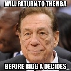 Donald Sterling - Will return to the NBA Before Bigg A decides