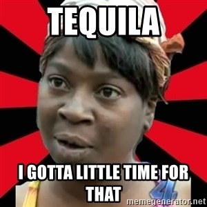 I GOTTA LITTLE TIME  - TEQUILA I GOTTA LITTLE TIME FOR THAT