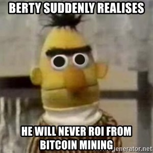 Bert - berty suddenly realises he will never roi from bitcoin mining