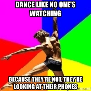 dancer dancer  - Dance like no one's watching because they're not. They're looking at their phones