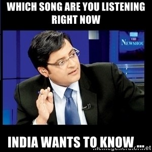 Arnab Goswami India Wants to know - which song are you listening right now INDIA Wants to know ...