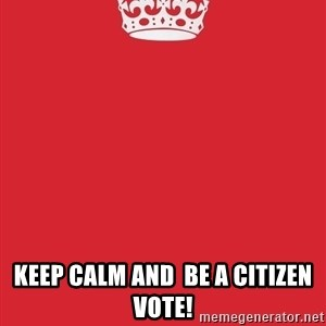 Keep Calm 1 -  KEEP CALM AND  BE A CITIZEN VOTE!