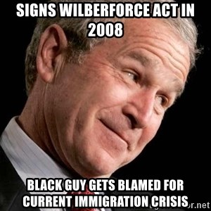 George Bush Junior - Signs wilberforce act in 2008 black guy gets blamed for current immigration crisis