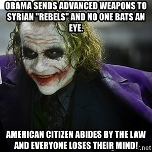 "joker - Obama sends advanced weapons to Syrian ""rebels"" and no one bats an eye. American citizen abides by the law and everyone loses their mind!"
