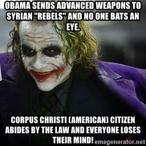 "joker - Obama sends advanced weapons to Syrian ""rebels"" and no one bats an eye. Corpus Christi (AMERICAN) citizen abides by the law and everyone loses their mind!"
