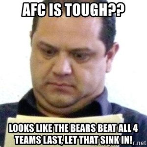 dubious history teacher - AFC is tough?? Looks like the bears beat all 4 teams last, let that sink in!