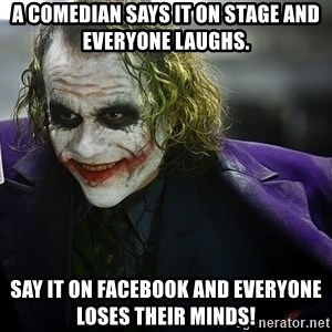 joker - A comedian says it on stage and everyone laughs. Say it on Facebook and everyone loses their minds!