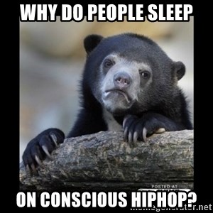 sad bear - Why do people sleep on conscious hiphop?