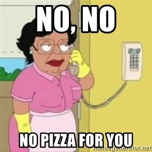 Family guy maid - NO, NO  No Pizza for you