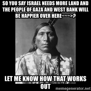 Native american - so you say Israel needs more land and the people of gaza and west bank will be happier over here~~~>? let me know how that works out