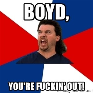 kenny powers - Boyd, You're fuckin' out!