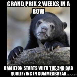 sad bear - grand prix 2 weeks in a row Hamilton starts with the 2nd bad qualifying in summerbreak