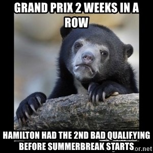 sad bear - Grand Prix 2 weeks in a Row Hamilton had the 2nd Bad Qualifying Before summerbreak starts