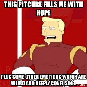 Zapp Brannigan - THis pitcure fills me with hope Plus some other emotions which are weird and deeply confusing.