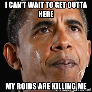 Obama Crying - i CAN'T WAIT TO GET OUTTA HERE  mY ROIDS ARE KILLING ME