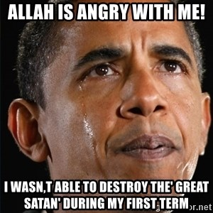 Obama Crying - aLLAH IS ANGRY WITH ME!  i WASN,T ABLE TO DESTROY THE' gREAT SATAN' DURING MY FIRST TERM