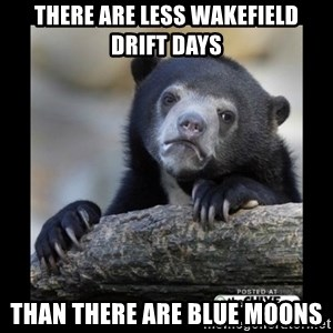 sad bear - There are less wakefield drift days than there are blue moons