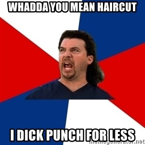 kenny powers - Whadda you mean haircut I dick punch for less