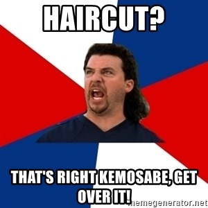 kenny powers - Haircut?  That's right kemosabe, Get over it!