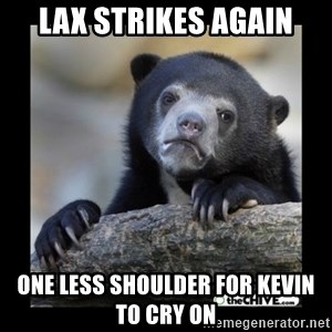 sad bear - lax strikes again One less shoulder for Kevin to cry on