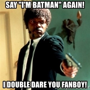 "Jules Say What Again - SAY ""I'M BATMAN"" AGAIN! I DOUBLE DARE YOU FANBOY!"