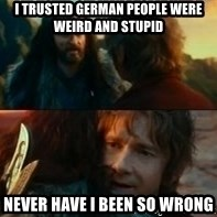 Never Have I Been So Wrong - I trusted german people were weird and stupid Never Have I Been So Wrong