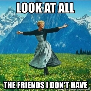Look at all the things - LOOK AT ALL  the friends I don't have