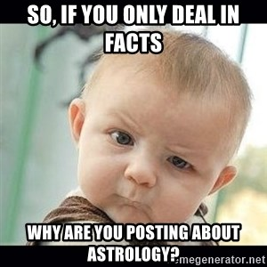 Skeptical Baby Whaa? - SO, if you only deal in FACTS WHY ARE YOU POSTING ABOUT ASTROLOGY?