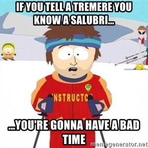 You're gonna have a bad time - if you tell a tremere you know a salubri... ...you're gonna have a bad time