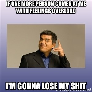 George lopez - If one more person comes at me with feelings overload i'm gonna lose my shit