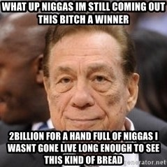 Donald Sterling - WHAT UP NIGGAS IM STILL COMING OUT THIS BITCH A WINNER 2BILLION FOR A HAND FULL OF NIGGAS I WASNT GONE LIVE LONG ENOUGH TO SEE THIS KIND OF BREAD