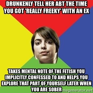Non Jealous Girl - drunkenly tell her abt the time you got 'REALLY FREEKY' with an ex takes mental note of the fetish you implicitly confessed to and helps you explore that part of yourself later when you are sober