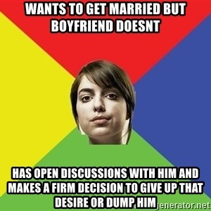 Non Jealous Girl - wants to get married but boyfriend doesnt has open discussions with him and makes a firm decision to give up that desire or dump him