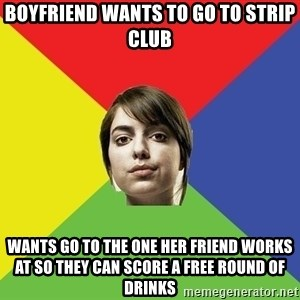 Non Jealous Girl - boyfriend wants to go to strip club wants go to the one her friend works at so they can score a free round of drinks