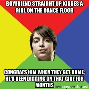 Non Jealous Girl - boyfriend straight up kisses a girl on the dance floor congrats him when they get home; he's been digging on that girl for months
