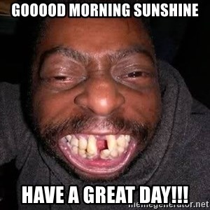 The No Teeth Man - Gooood Morning Sunshine Have a great day!!!
