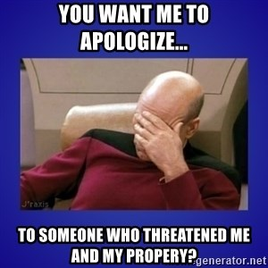 Picard facepalm  - You want me to apologize... To someone who threatened me and my propery?