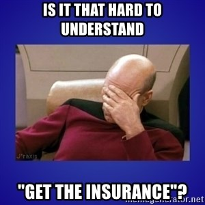 "Picard facepalm  - IS IT THAT HARD TO UNDERSTAND ""GET THE INSURANCE""?"